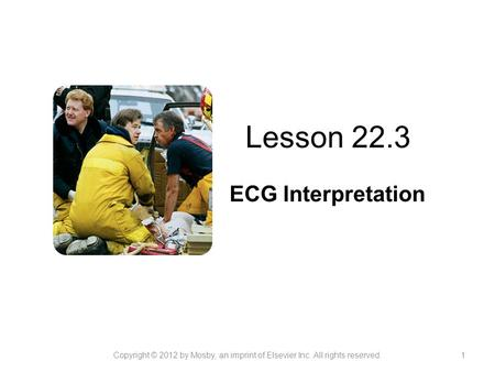 Lesson 22.3 ECG Interpretation Copyright © 2012 by Mosby, an imprint of Elsevier Inc. All rights reserved.1.