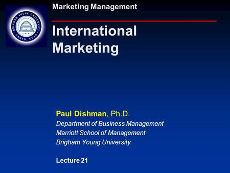 Marketing Management International Marketing Paul Dishman, Ph.D. Department of Business Management Marriott School of Management Brigham Young University.