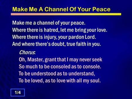 Make Me A Channel Of Your Peace Make me a channel of your peace. Where there is hatred, let me bring your love. Where there is injury, your pardon Lord.