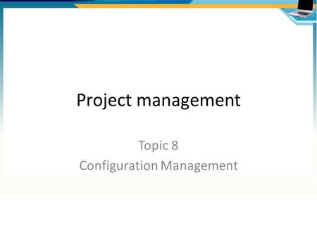 Project management Topic 8 Configuration Management.
