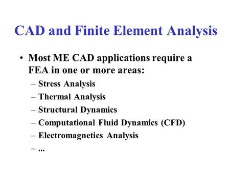 CAD and Finite Element Analysis Most ME CAD applications require a FEA in one or more areas: –Stress Analysis –Thermal Analysis –Structural Dynamics –Computational.