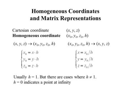 Homogeneous Coordinates and Matrix Representations Cartesian coordinate (x, y, z) Homogeneous coordinate (x h, y h, z h, h) Usually h = 1. But there are.
