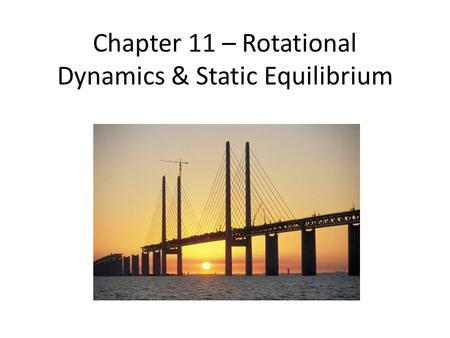 Chapter 11 – Rotational Dynamics & Static Equilibrium.