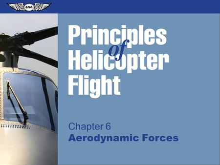 © 2009 Aviation Supplies & Academics, Inc. All Rights Reserved. Principles of Helicopter Flight Chapter 6 Aerodynamic Forces.