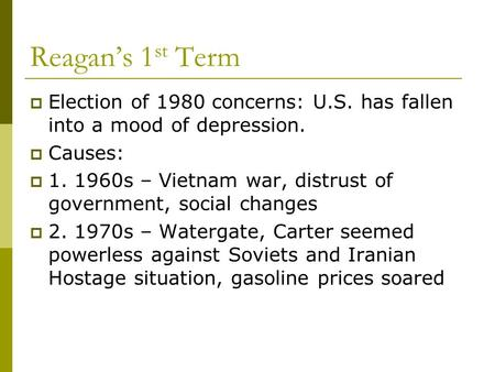 Reagan's 1 st Term  Election of 1980 concerns: U.S. has fallen into a mood of depression.  Causes:  1. 1960s – Vietnam war, distrust of government,