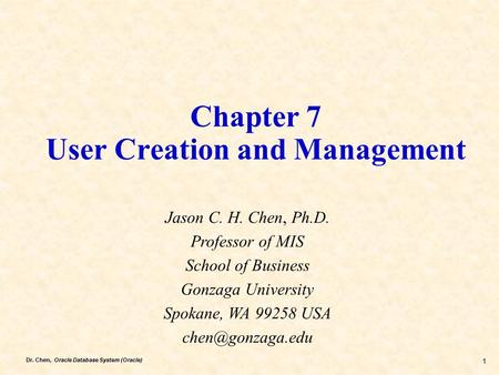 Dr. Chen, Oracle Database System (Oracle) 1 Chapter 7 User Creation and Management Jason C. H. Chen, Ph.D. Professor of MIS School of Business Gonzaga.