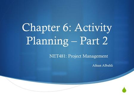  Chapter 6: Activity Planning – Part 2 NET481: Project Management Afnan Albahli.