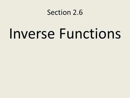 "Section 2.6 Inverse Functions. Definition: Inverse The inverse of an invertible function f is the function f (read ""f inverse"") where the ordered pairs."