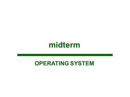 Midterm OPERATING SYSTEM. Objectives At the end of the course, the student should be able to: Define the operating system; Demonstrate the abstract view.