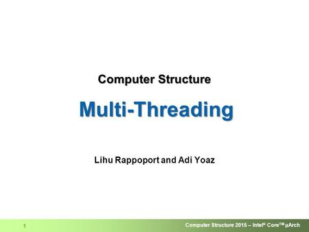 Computer Structure 2015 – Intel ® Core TM μArch 1 Computer Structure Multi-Threading Lihu Rappoport and Adi Yoaz.