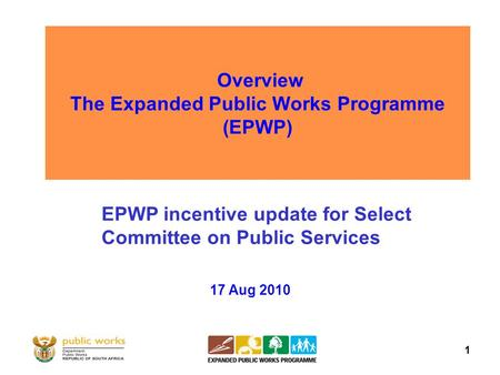 1 Overview The Expanded Public Works Programme (EPWP) 17 Aug 2010 EPWP incentive update for Select Committee on Public Services.