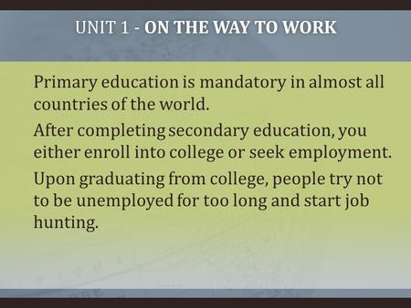 UNIT 1 - ON THE WAY TO WORKUNIT 1 - ON THE WAY TO WORK Primary education is mandatory in almost all countries of the world. After completing secondary.