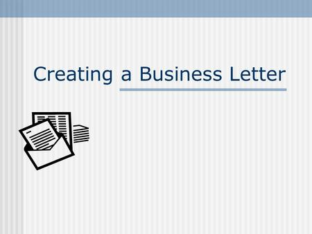 Creating a Business Letter. 2 What is a Business Letter? Why write one? To Whom is one written? What should be in one? What is proper format?