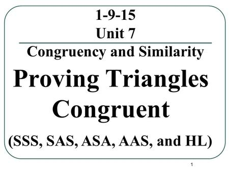 1 1-9-15 Unit 7 Congruency and Similarity Proving Triangles Congruent (SSS, SAS, ASA, AAS, and HL)