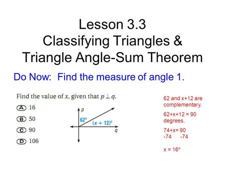 Lesson 3.3 Classifying Triangles & Triangle Angle-Sum Theorem Do Now: Find the measure of angle 1. 62 and x+12 are complementary. 62+x+12 = 90 degrees.