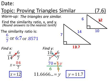 Date: Topic: Proving Triangles Similar (7.6) Warm-up: Find the similarity ratio, x, and y. The triangles are similar. 6 7 The similarity ratio is: Find.