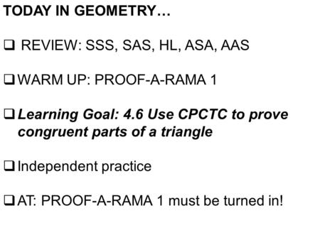 TODAY IN GEOMETRY…  REVIEW: SSS, SAS, HL, ASA, AAS  WARM UP: PROOF-A-RAMA 1  Learning Goal: 4.6 Use CPCTC to prove congruent parts of a triangle  Independent.