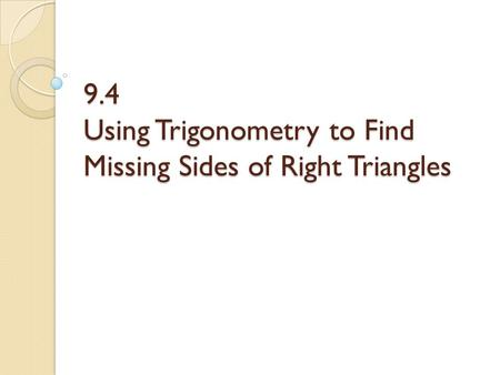 9.4 Using Trigonometry to Find Missing Sides of Right Triangles.