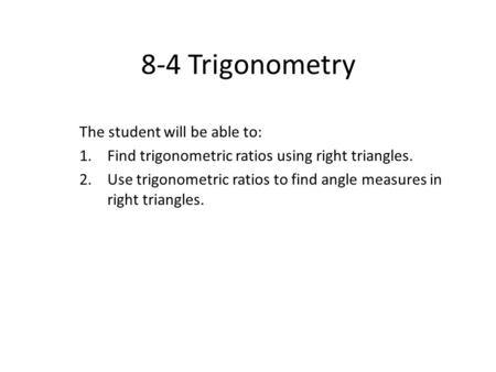 8-4 Trigonometry The student will be able to: