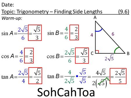 Date: Topic: Trigonometry – Finding Side Lengths (9.6) Warm-up: A B C 4 6 SohCahToa.