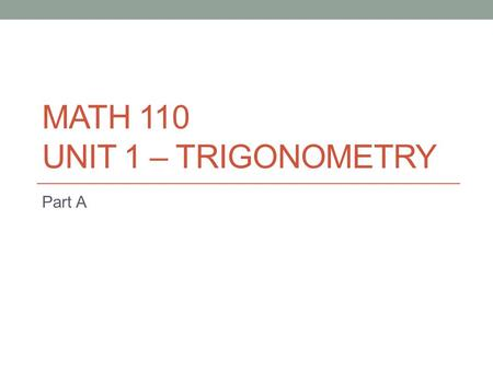 MATH 110 UNIT 1 – TRIGONOMETRY Part A. Activity 7 – Find Missing Sides To find an unknown side on a triangle, set up our trigonometric ratios and use.