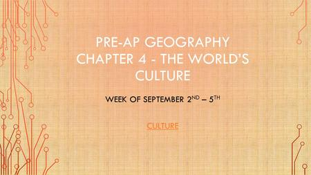 PRE-AP GEOGRAPHY CHAPTER 4 - THE WORLD'S CULTURE WEEK OF SEPTEMBER 2 ND – 5 TH CULTURE.