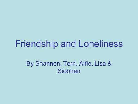 Friendship and Loneliness By Shannon, Terri, Alfie, Lisa & Siobhan.