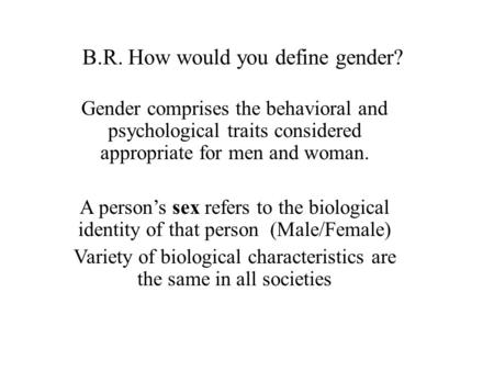 B.R. How would you define gender? Gender comprises the behavioral and psychological traits considered appropriate for men and woman. A person's sex refers.