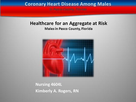 Nursing 4604L Kimberly A. Rogers, RN Healthcare for an Aggregate at Risk Males in Pasco County, Florida Coronary Heart Disease Among Males In Pasco County,