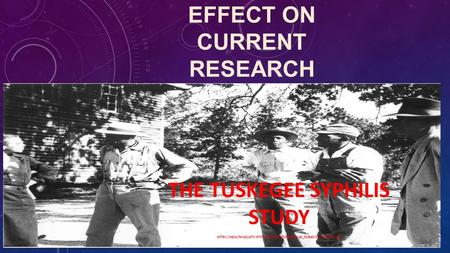 THE TUSKEGEE SYPHILIS STUDY  EFFECT ON CURRENT RESEARCH.