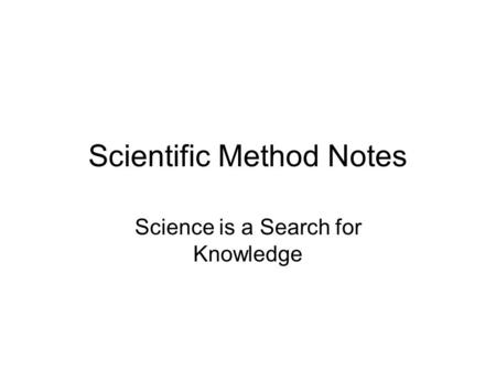 Scientific Method Notes Science is a Search for Knowledge.