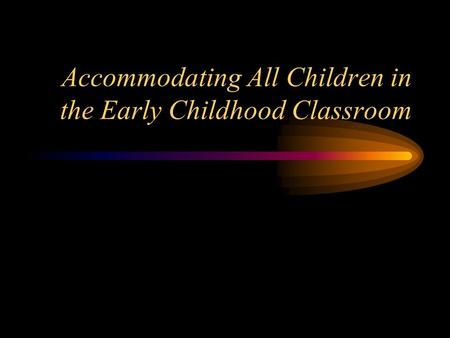 Accommodating All Children in the Early Childhood Classroom.