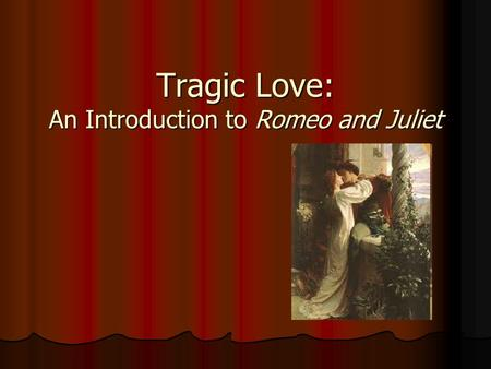 Tragic Love: An Introduction to Romeo and Juliet.