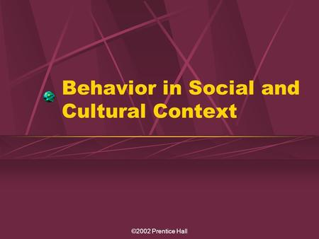 ©2002 Prentice Hall Behavior in Social and Cultural Context.