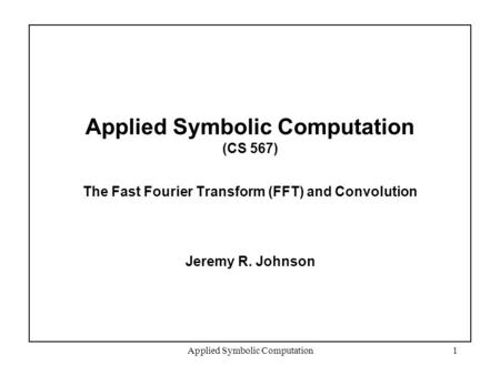 Applied Symbolic Computation1 Applied Symbolic Computation (CS 567) The Fast Fourier Transform (FFT) and Convolution Jeremy R. Johnson TexPoint fonts used.