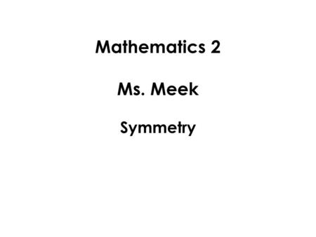 Mathematics 2 Ms. Meek Symmetry. A figure is said to be symmetric if you can draw a line down the middle, and split the figure into two pieces that are.
