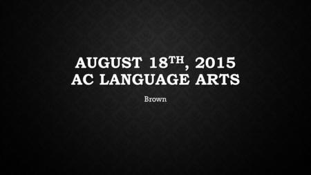 AUGUST 18 TH, 2015 AC LANGUAGE ARTS Brown. FOCUS STANDARD ELAGSE8RL1: Cite the textual evidence that most strongly supports an analysis of what the text.