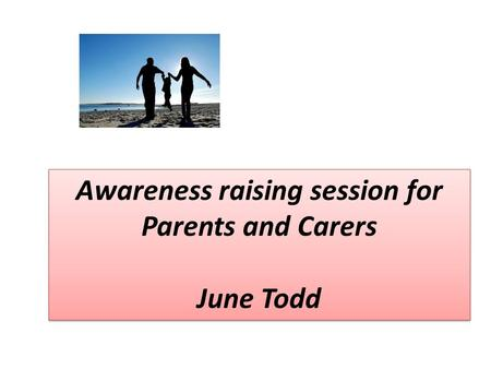 Awareness raising session for Parents and Carers June Todd Awareness raising session for Parents and Carers June Todd.