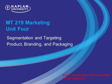 MT 219 Marketing Unit Four Segmentation and Targeting Product, Branding, and Packaging Note: This seminar will be recorded by the instructor.