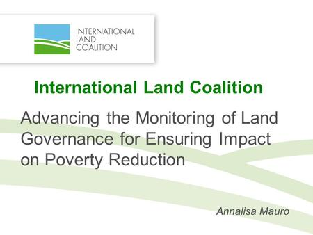 International Land Coalition Advancing the Monitoring of Land Governance for Ensuring Impact on Poverty Reduction Annalisa Mauro.