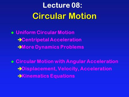 Circular Motion Lecture 08: l Uniform Circular Motion è Centripetal Acceleration è More Dynamics Problems l Circular Motion with Angular Acceleration è.