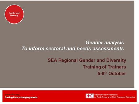 Www.ifrc.org Saving lives, changing minds. Gender and Diversity Gender analysis To inform sectoral and needs assessments SEA Regional Gender and Diversity.