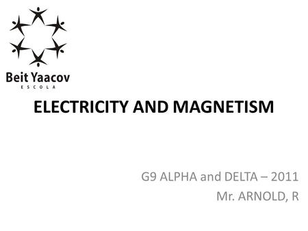 ELECTRICITY AND MAGNETISM G9 ALPHA and DELTA – 2011 Mr. ARNOLD, R.