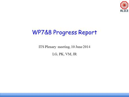 WP7&8 Progress Report ITS Plenary meeting, 10 June 2014 LG, PK, VM, JR.