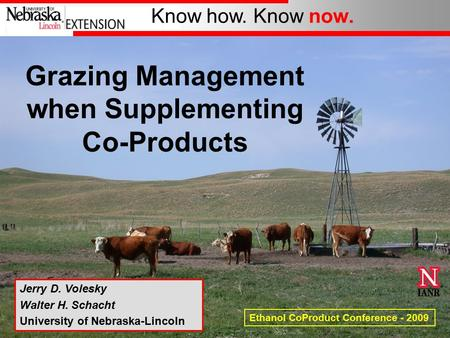 Know how. Know now. Jerry D. Volesky Walter H. Schacht University of Nebraska-Lincoln Ethanol CoProduct Conference - 2009 Grazing Management when Supplementing.