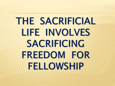 THE SACRIFICIAL LIFE INVOLVES SACRIFICING FREEDOM FOR FELLOWSHIP.
