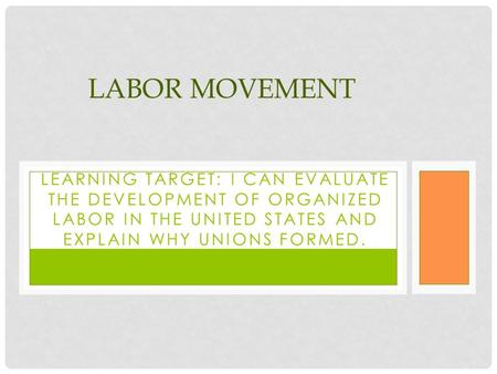 LEARNING TARGET: I CAN EVALUATE THE DEVELOPMENT OF ORGANIZED LABOR IN THE UNITED STATES AND EXPLAIN WHY UNIONS FORMED. LABOR MOVEMENT.