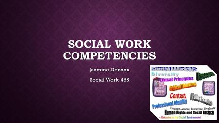 COMPETENCIES SOCIAL WORK COMPETENCIES Jasmine Denson Social Work 498.