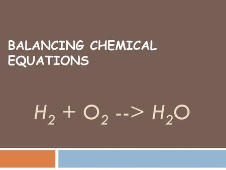 BALANCING CHEMICAL EQUATIONS H 2 + O 2 --> H 2 O.