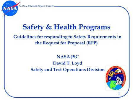 NASA Johnson Space Center 1 Safety & Health Programs Guidelines for responding to Safety Requirements in the Request for Proposal (RFP) NASA JSC David.